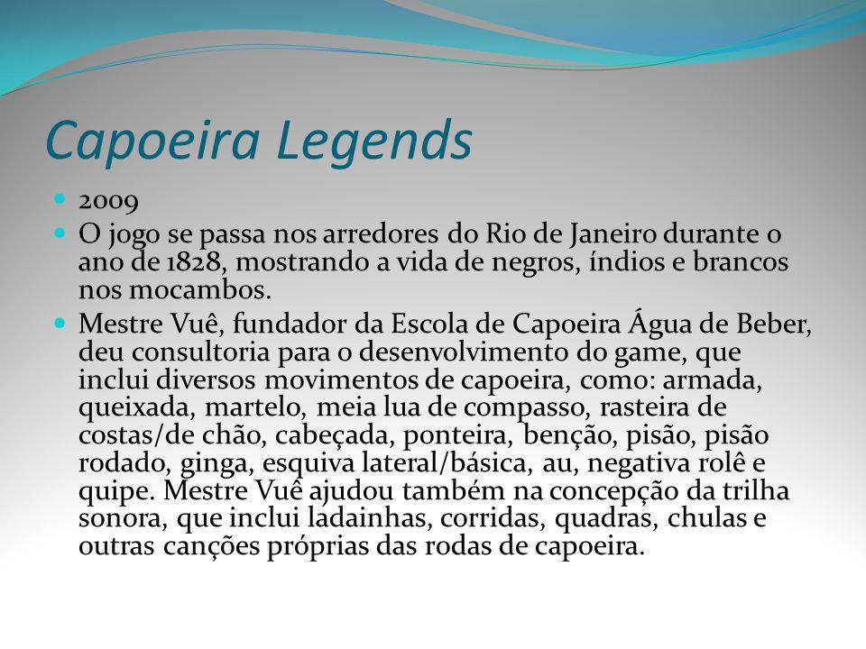 Capoeira Legends 2009 O jogo se passa nos arredores do Rio de Janeiro durante o ano de 1828, mostrando a vida de negros, índios e brancos nos mocambos
