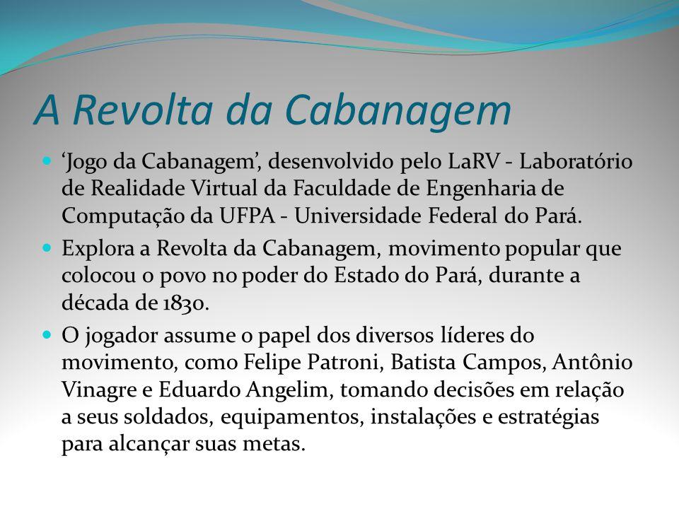 A Revolta da Cabanagem Jogo da Cabanagem, desenvolvido pelo LaRV - Laboratório de Realidade Virtual da Faculdade de Engenharia de Computação da UFPA -