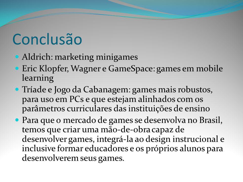 Conclusão Aldrich: marketing minigames Eric Klopfer, Wagner e GameSpace: games em mobile learning Tríade e Jogo da Cabanagem: games mais robustos, par