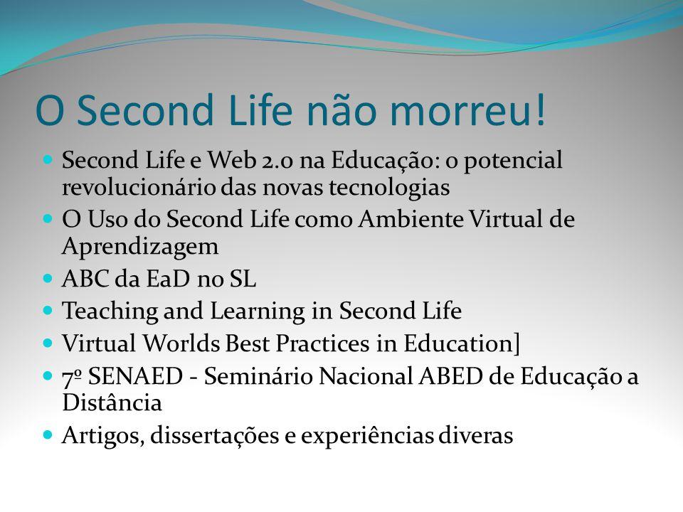 O Second Life não morreu! Second Life e Web 2.0 na Educação: o potencial revolucionário das novas tecnologias O Uso do Second Life como Ambiente Virtu