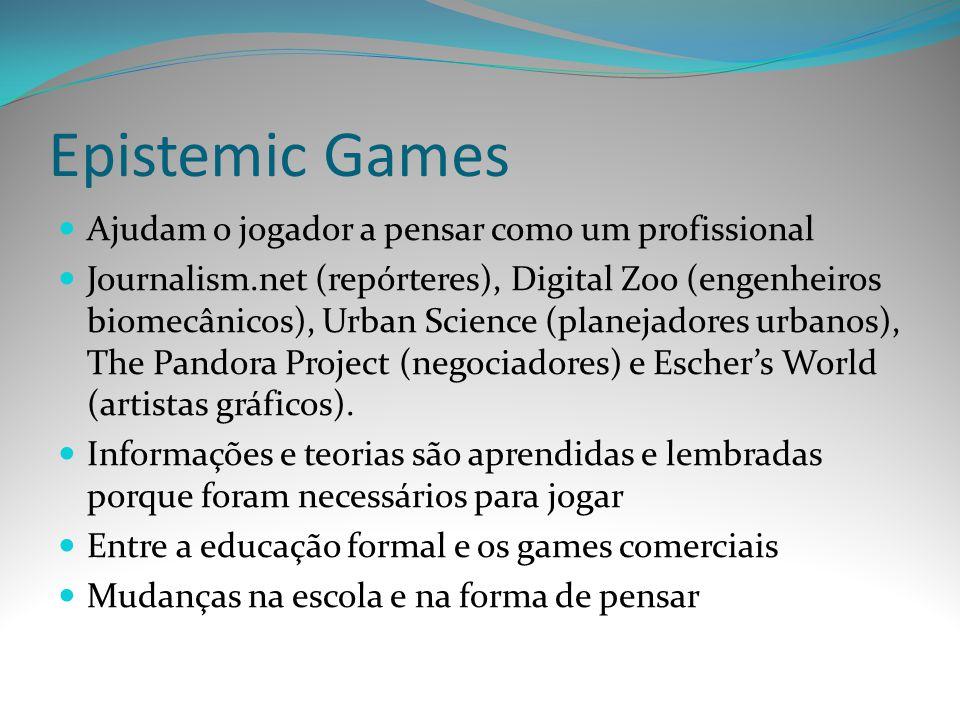 Epistemic Games Ajudam o jogador a pensar como um profissional Journalism.net (repórteres), Digital Zoo (engenheiros biomecânicos), Urban Science (pla