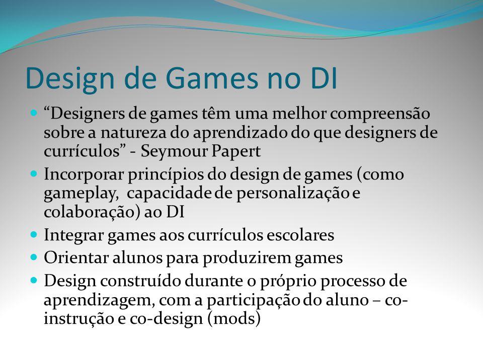 Design de Games no DI Designers de games têm uma melhor compreensão sobre a natureza do aprendizado do que designers de currículos - Seymour Papert In