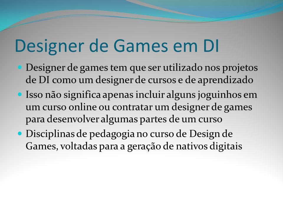 Designer de Games em DI Designer de games tem que ser utilizado nos projetos de DI como um designer de cursos e de aprendizado Isso não significa apen