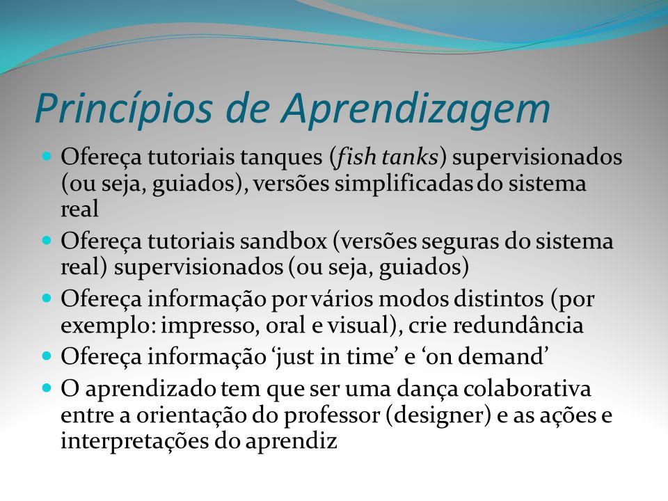 Princípios de Aprendizagem Ofereça tutoriais tanques (fish tanks) supervisionados (ou seja, guiados), versões simplificadas do sistema real Ofereça tu