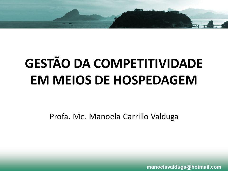 GESTÃO DA COMPETITIVIDADE EM MEIOS DE HOSPEDAGEM Profa. Me. Manoela Carrillo Valduga manoelavalduga@hotmail.com