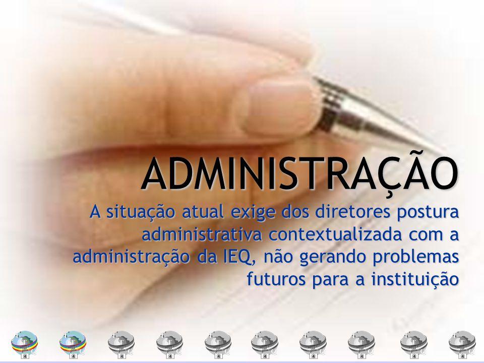 ADMINISTRAÇÃO A situação atual exige dos diretores postura administrativa contextualizada com a administração da IEQ, não gerando problemas futuros pa