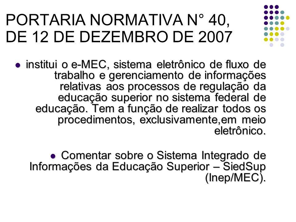 PORTARIA NORMATIVA N° 40, DE 12 DE DEZEMBRO DE 2007 institui o e-MEC, sistema eletrônico de fluxo de trabalho e gerenciamento de informações relativas aos processos de regulação da educação superior no sistema federal de educação.