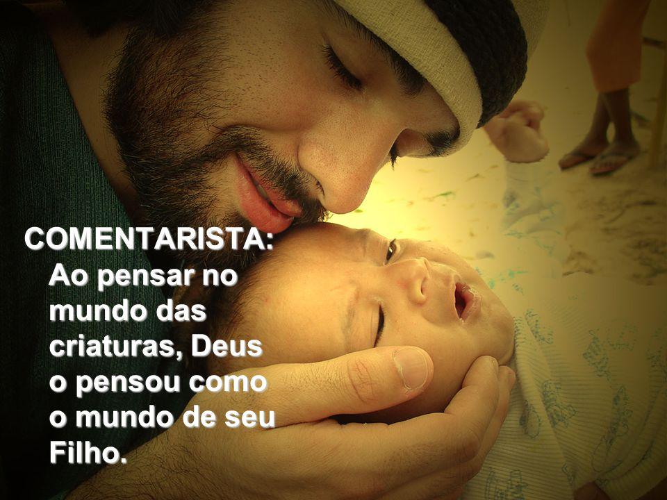 COMENTARISTA: Ao pensar no mundo das criaturas, Deus o pensou como o mundo de seu Filho.