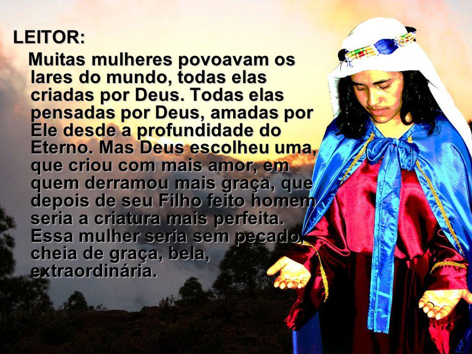 LEITOR: Muitas mulheres povoavam os lares do mundo, todas elas criadas por Deus. Todas elas pensadas por Deus, amadas por Ele desde a profundidade do