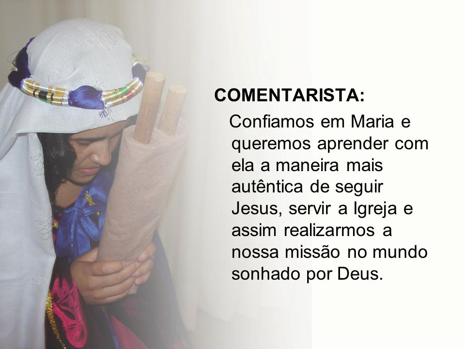 COMENTARISTA: Confiamos em Maria e queremos aprender com ela a maneira mais autêntica de seguir Jesus, servir a Igreja e assim realizarmos a nossa mis