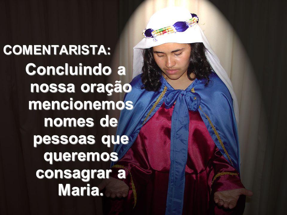 COMENTARISTA: Concluindo a nossa oração mencionemos nomes de pessoas que queremos consagrar a Maria.