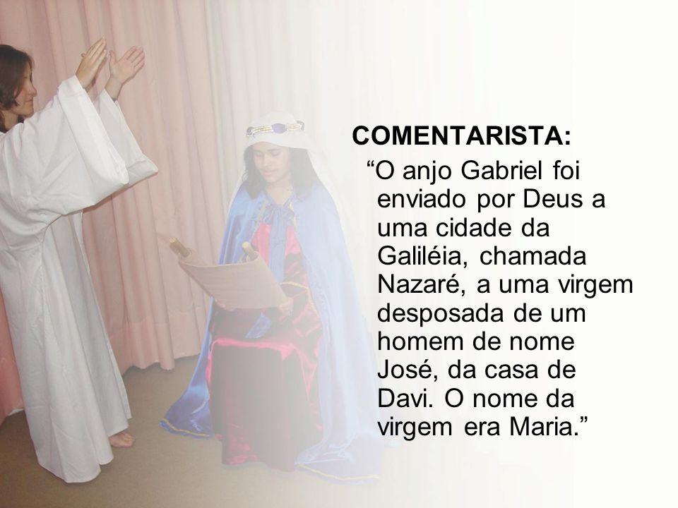 COMENTARISTA: O anjo Gabriel foi enviado por Deus a uma cidade da Galiléia, chamada Nazaré, a uma virgem desposada de um homem de nome José, da casa d