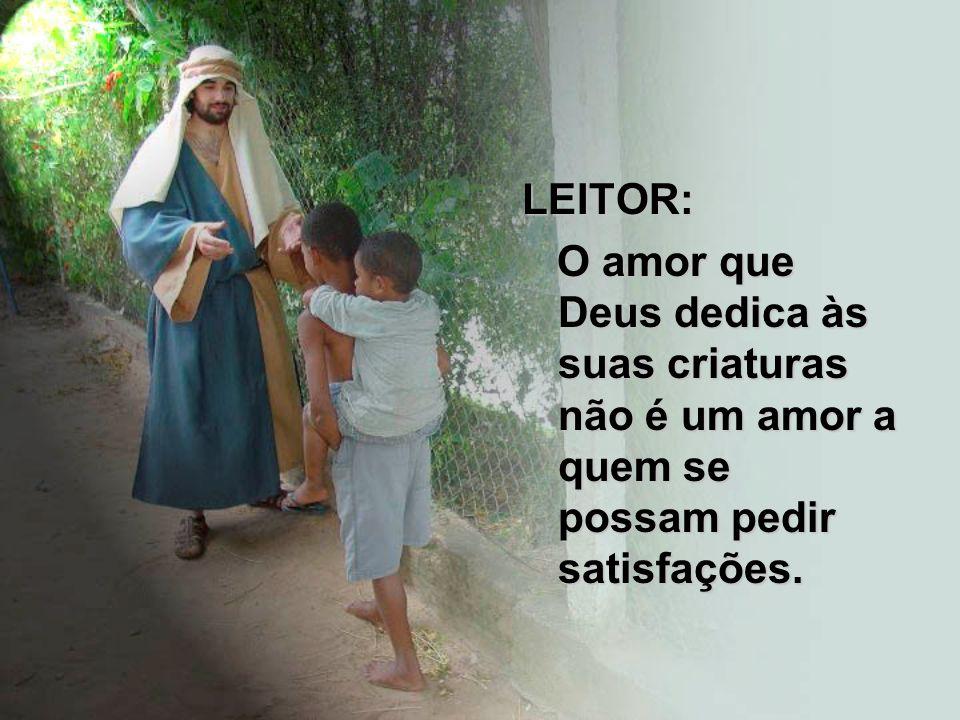 LEITOR: O amor que Deus dedica às suas criaturas não é um amor a quem se possam pedir satisfações. O amor que Deus dedica às suas criaturas não é um a