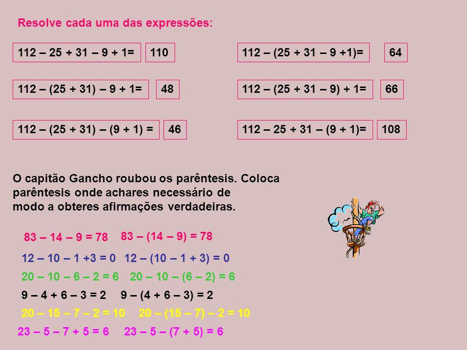 Resolve cada uma das expressões: 112 – 25 + 31 – 9 + 1= 110 112 – (25 + 31 – 9 +1)= 112 – (25 + 31) – 9 + 1= 64 48 112 – (25 + 31 – 9) + 1= 66 112 – (25 + 31) – (9 + 1) = 46 112 – 25 + 31 – (9 + 1)= 108 O capitão Gancho roubou os parêntesis.
