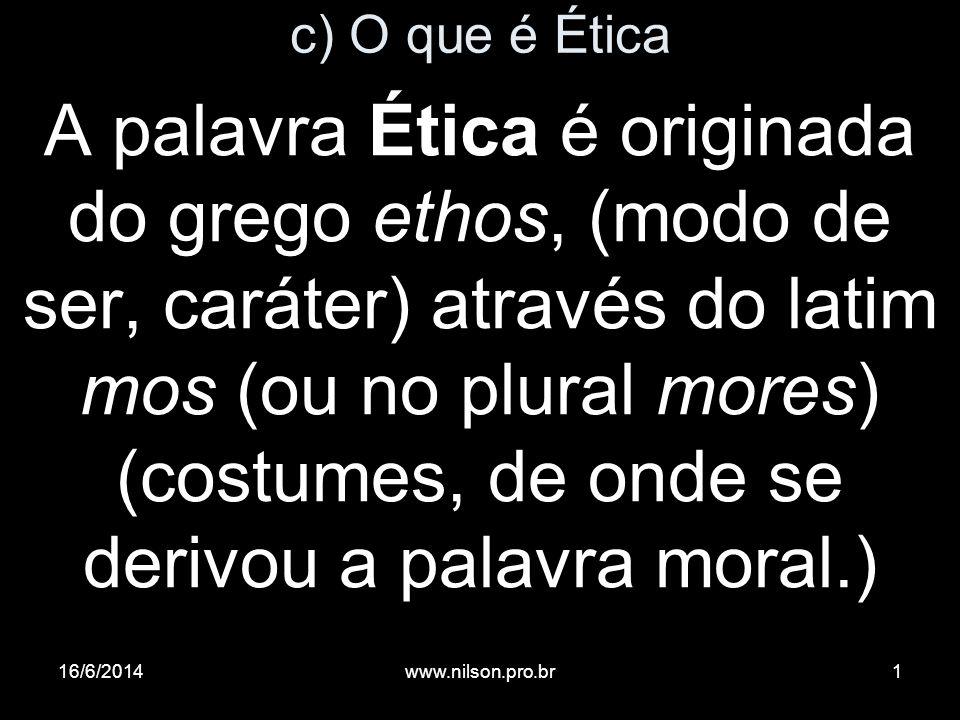 c) O que é Ética A palavra Ética é originada do grego ethos, (modo de ser, caráter) através do latim mos (ou no plural mores) (costumes, de onde se de