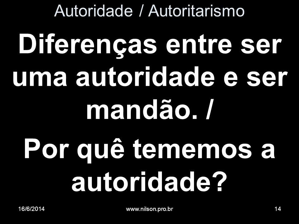 Autoridade / Autoritarismo Diferenças entre ser uma autoridade e ser mandão. / Por quê tememos a autoridade? 16/6/201414www.nilson.pro.br