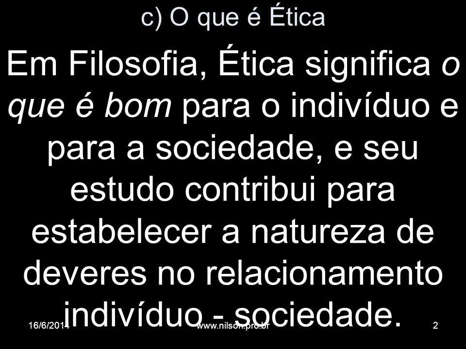 c) O que é Ética Em Filosofia, Ética significa o que é bom para o indivíduo e para a sociedade, e seu estudo contribui para estabelecer a natureza de