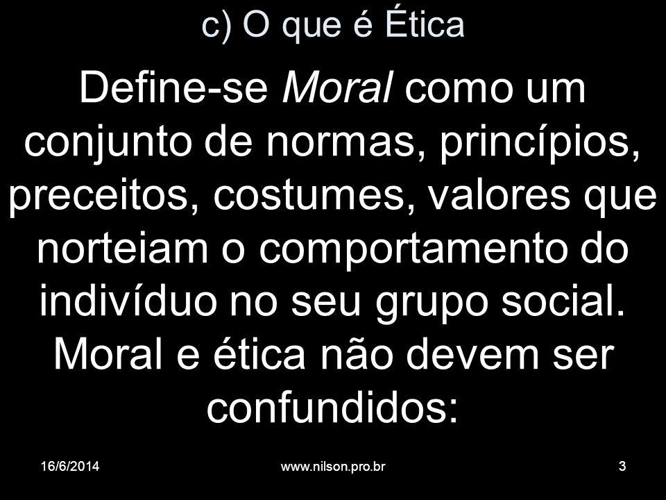 c) O que é Ética Define-se Moral como um conjunto de normas, princípios, preceitos, costumes, valores que norteiam o comportamento do indivíduo no seu