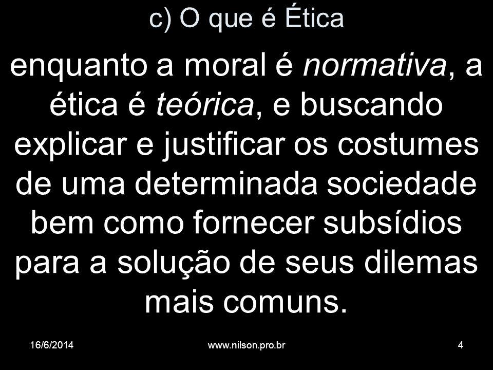 c) O que é Ética enquanto a moral é normativa, a ética é teórica, e buscando explicar e justificar os costumes de uma determinada sociedade bem como f