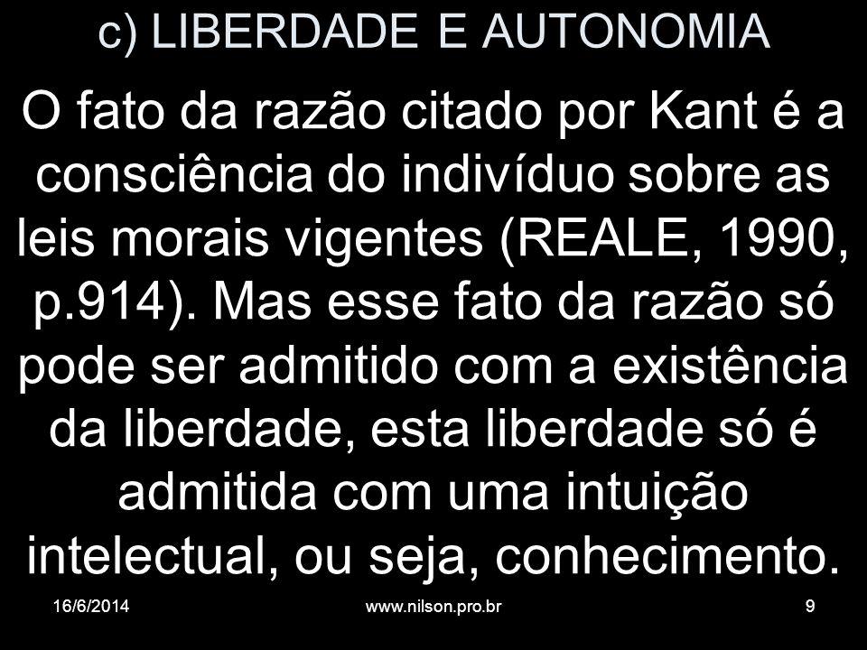 c) LIBERDADE E AUTONOMIA O fato da razão citado por Kant é a consciência do indivíduo sobre as leis morais vigentes (REALE, 1990, p.914). Mas esse fat