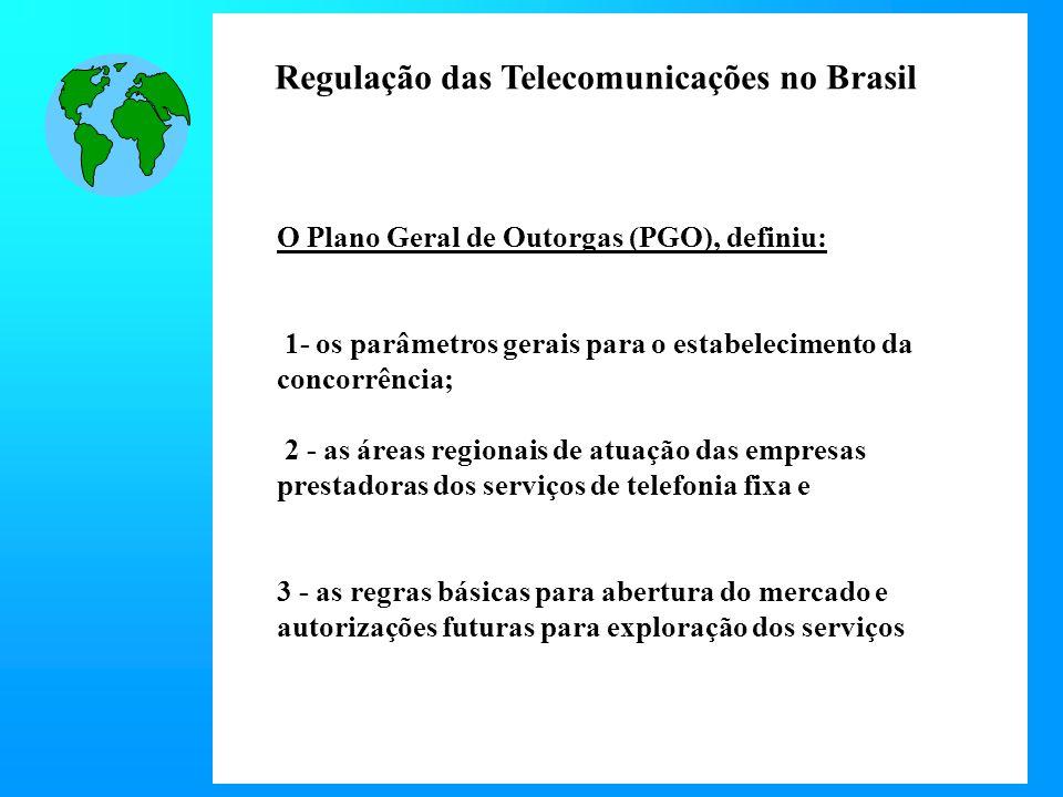 Regulação das Telecomunicações no Brasil O Plano Geral de Outorgas (PGO), definiu: 1- os parâmetros gerais para o estabelecimento da concorrência; 2 - as áreas regionais de atuação das empresas prestadoras dos serviços de telefonia fixa e 3 - as regras básicas para abertura do mercado e autorizações futuras para exploração dos serviços