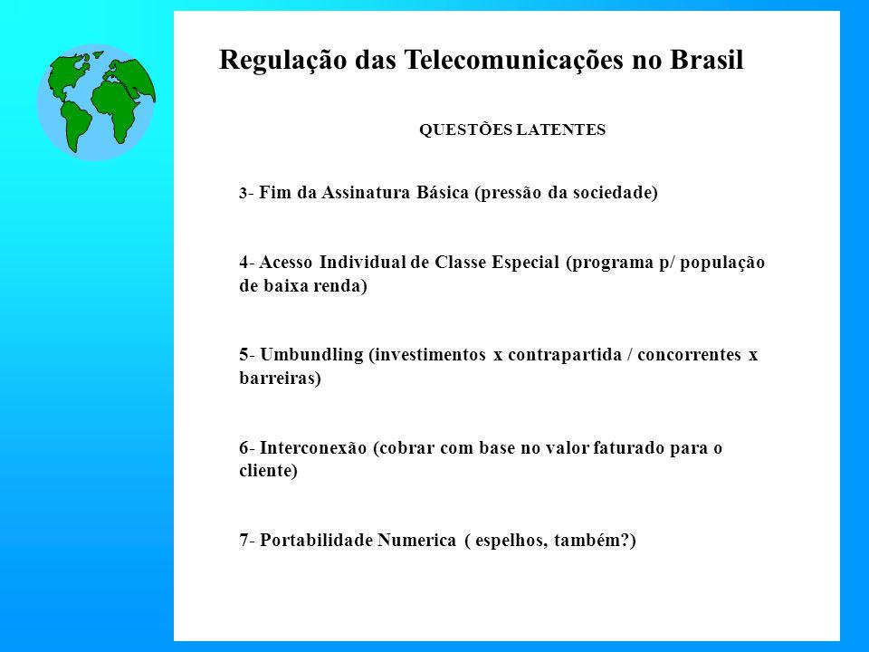 Regulação das Telecomunicações no Brasil QUESTÕES LATENTES 3 - Fim da Assinatura Básica (pressão da sociedade) 4- Acesso Individual de Classe Especial (programa p/ população de baixa renda) 5- Umbundling (investimentos x contrapartida / concorrentes x barreiras) 6- Interconexão (cobrar com base no valor faturado para o cliente) 7- Portabilidade Numerica ( espelhos, também?)
