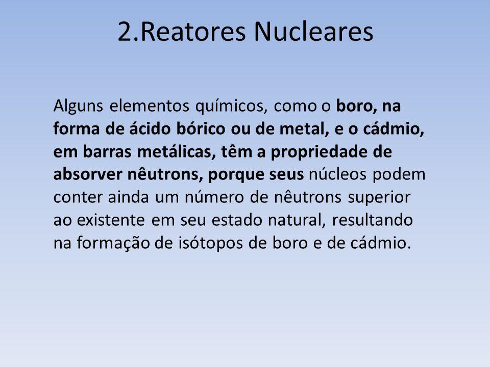 2.Reatores Nucleares Alguns elementos químicos, como o boro, na forma de ácido bórico ou de metal, e o cádmio, em barras metálicas, têm a propriedade