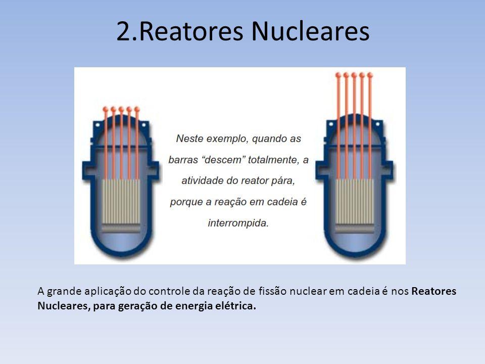 2.Reatores Nucleares A grande aplicação do controle da reação de fissão nuclear em cadeia é nos Reatores Nucleares, para geração de energia elétrica.