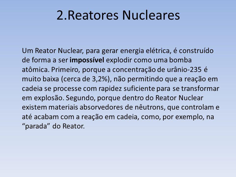 Um Reator Nuclear, para gerar energia elétrica, é construído de forma a ser impossível explodir como uma bomba atômica. Primeiro, porque a concentraçã