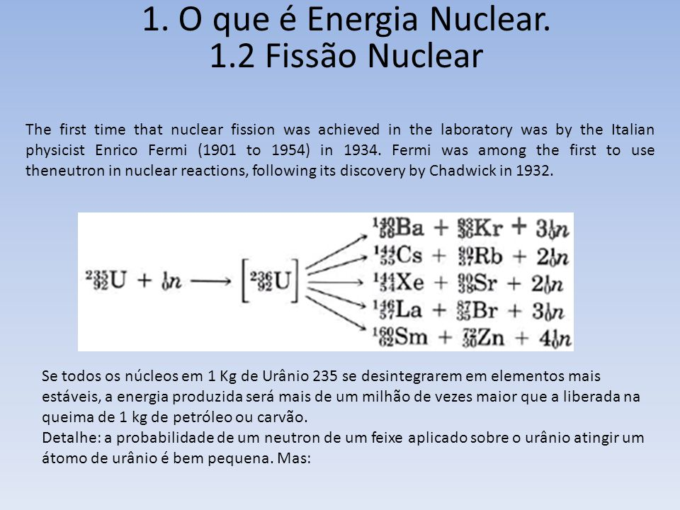 1. O que é Energia Nuclear. 1.2 Fissão Nuclear The first time that nuclear fission was achieved in the laboratory was by the Italian physicist Enrico