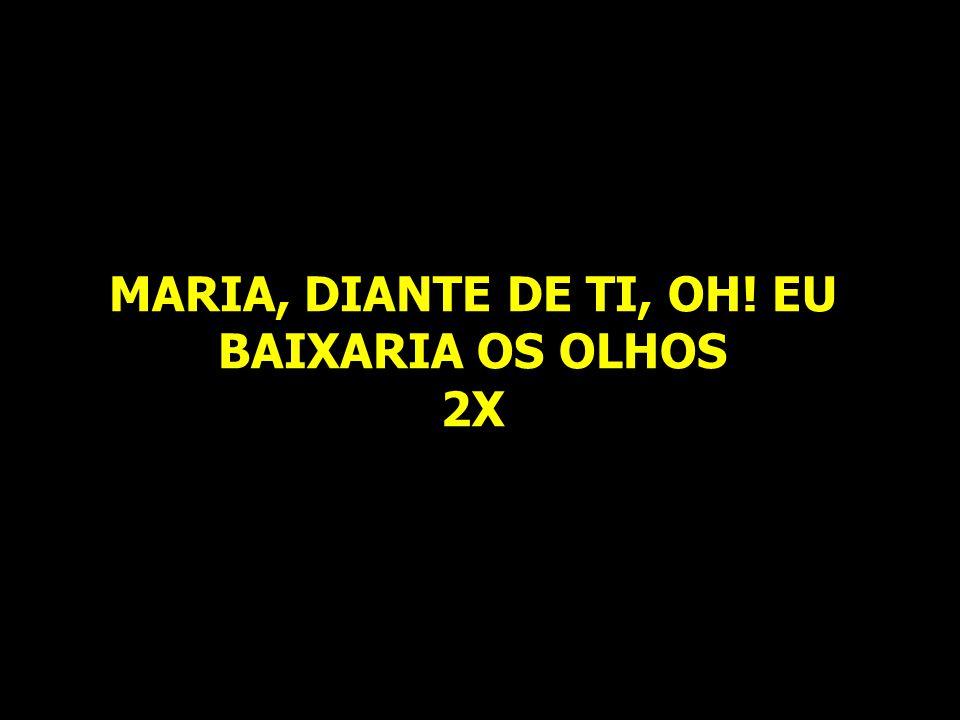 MARIA, DIANTE DE TI, OH! EU BAIXARIA OS OLHOS 2X