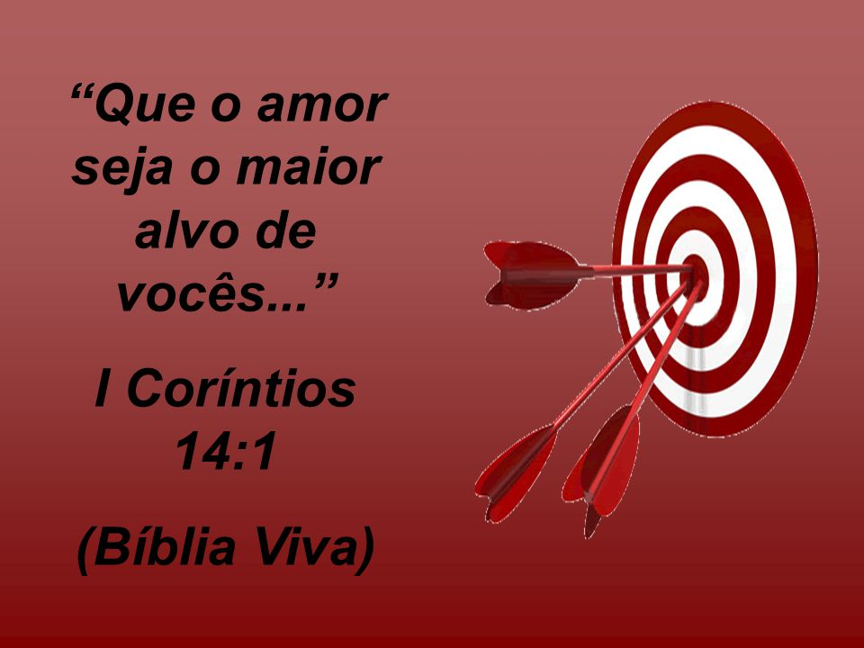 Que o amor seja o maior alvo de vocês... I Coríntios 14:1 (Bíblia Viva)