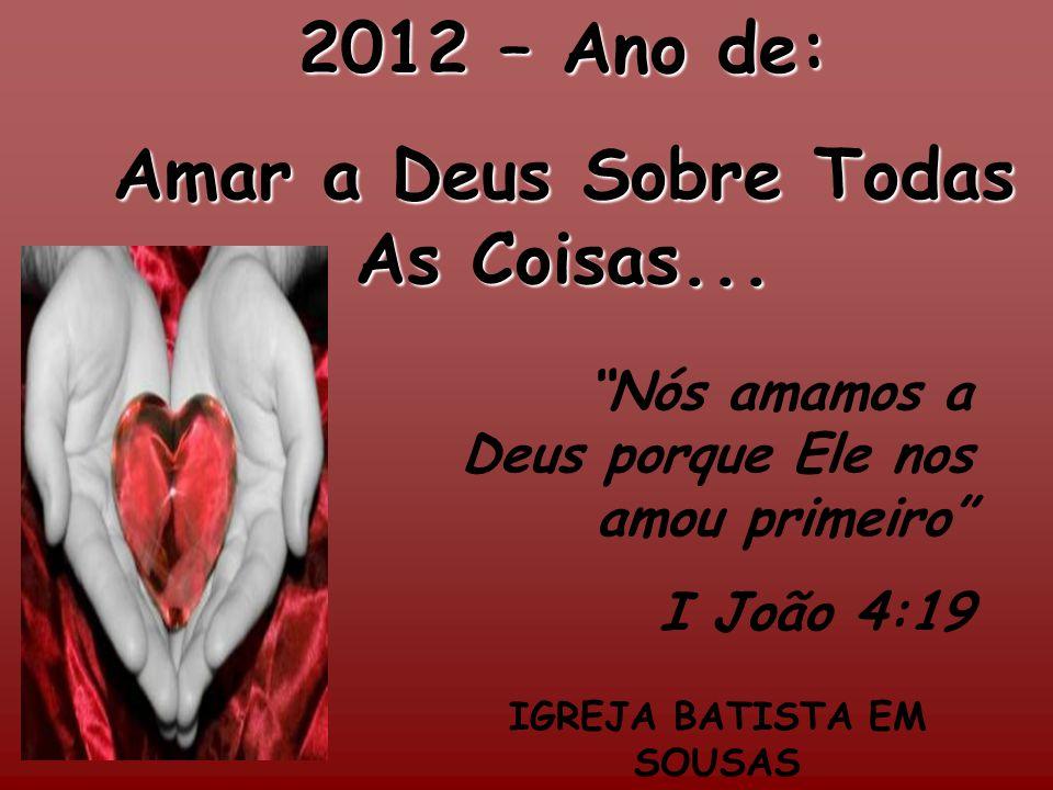 2012 – Ano de: Amar a Deus Sobre Todas As Coisas... IGREJA BATISTA EM SOUSAS Nós amamos a Deus porque Ele nos amou primeiro I João 4:19