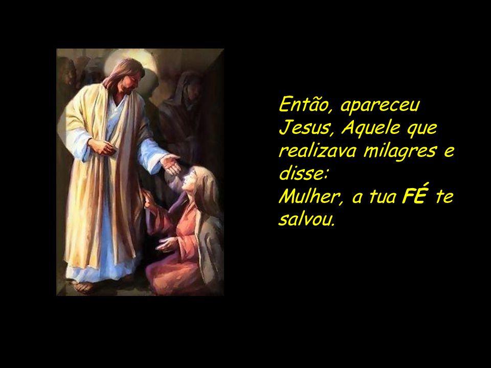 Então, apareceu Jesus, Aquele que realizava milagres e disse: Mulher, a tua FÉ te salvou.