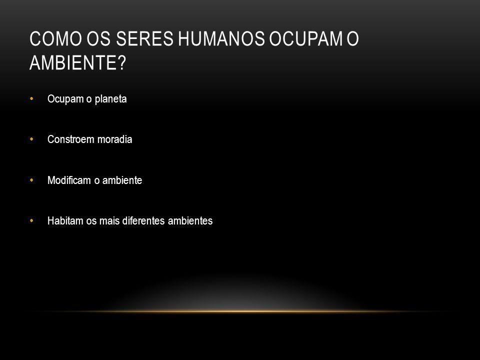 COMO OS SERES HUMANOS OCUPAM O AMBIENTE.