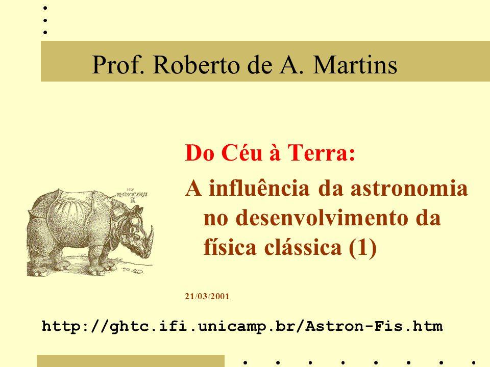 Prof. Roberto de A. Martins Do Céu à Terra: A influência da astronomia no desenvolvimento da física clássica (1) 21/03/2001 http://ghtc.ifi.unicamp.br