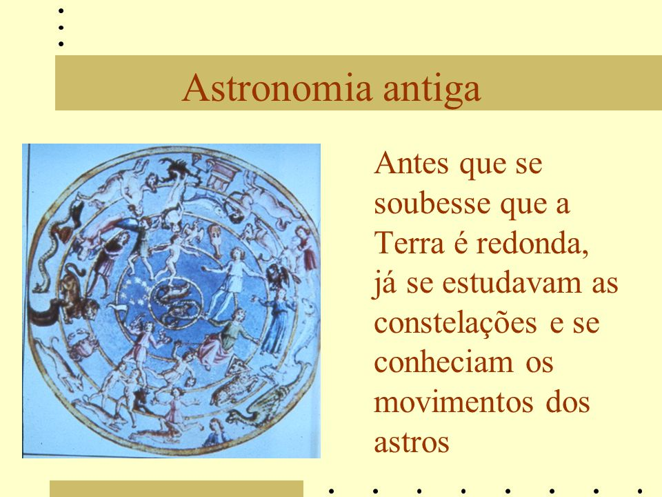 Astronomia antiga Antes que se soubesse que a Terra é redonda, já se estudavam as constelações e se conheciam os movimentos dos astros