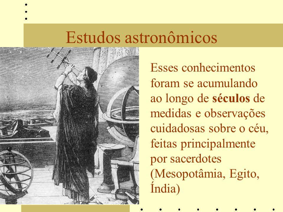 Estudos astronômicos Esses conhecimentos foram se acumulando ao longo de séculos de medidas e observações cuidadosas sobre o céu, feitas principalment
