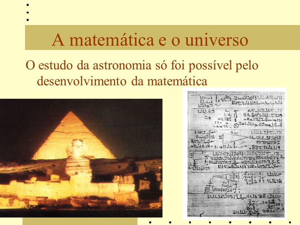 A matemática e o universo O estudo da astronomia só foi possível pelo desenvolvimento da matemática