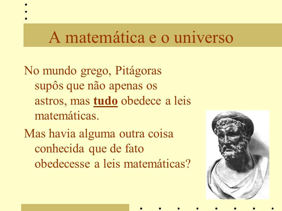 A matemática e o universo No mundo grego, Pitágoras supôs que não apenas os astros, mas tudo obedece a leis matemáticas. Mas havia alguma outra coisa