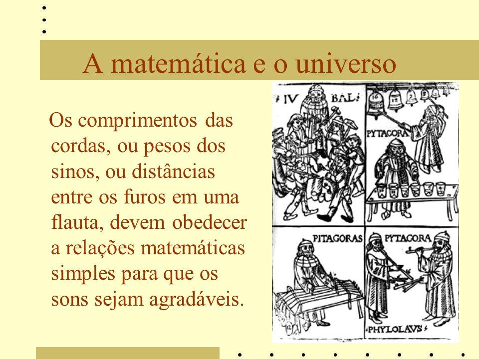 A matemática e o universo Os comprimentos das cordas, ou pesos dos sinos, ou distâncias entre os furos em uma flauta, devem obedecer a relações matemá
