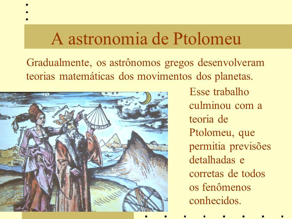 A astronomia de Ptolomeu Gradualmente, os astrônomos gregos desenvolveram teorias matemáticas dos movimentos dos planetas. Esse trabalho culminou com