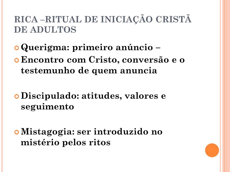RICA –RITUAL DE INICIAÇÃO CRISTÃ DE ADULTOS Querigma: primeiro anúncio – Encontro com Cristo, conversão e o testemunho de quem anuncia Discipulado: at
