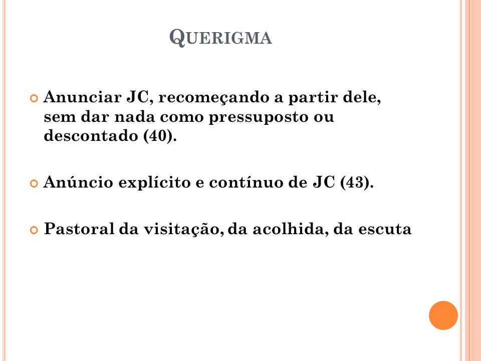 Q UERIGMA Anunciar JC, recomeçando a partir dele, sem dar nada como pressuposto ou descontado (40). Anúncio explícito e contínuo de JC (43). Pastoral