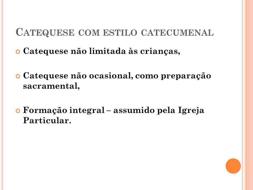 C ATEQUESE COM ESTILO CATECUMENAL Catequese não limitada às crianças, Catequese não ocasional, como preparação sacramental, Formação integral – assumi