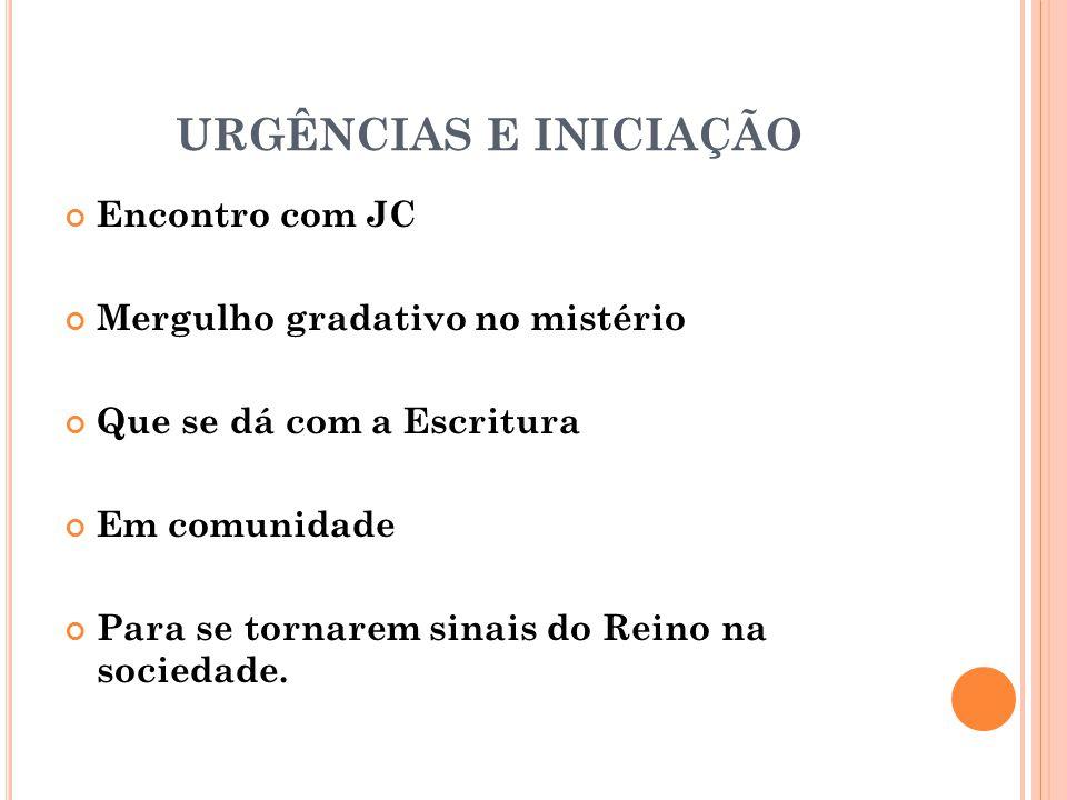 URGÊNCIAS E INICIAÇÃO Encontro com JC Mergulho gradativo no mistério Que se dá com a Escritura Em comunidade Para se tornarem sinais do Reino na sociedade.