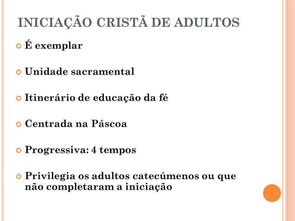 INICIAÇÃO CRISTÃ DE ADULTOS É exemplar Unidade sacramental Itinerário de educação da fé Centrada na Páscoa Progressiva: 4 tempos Privilegia os adultos catecúmenos ou que não completaram a iniciação