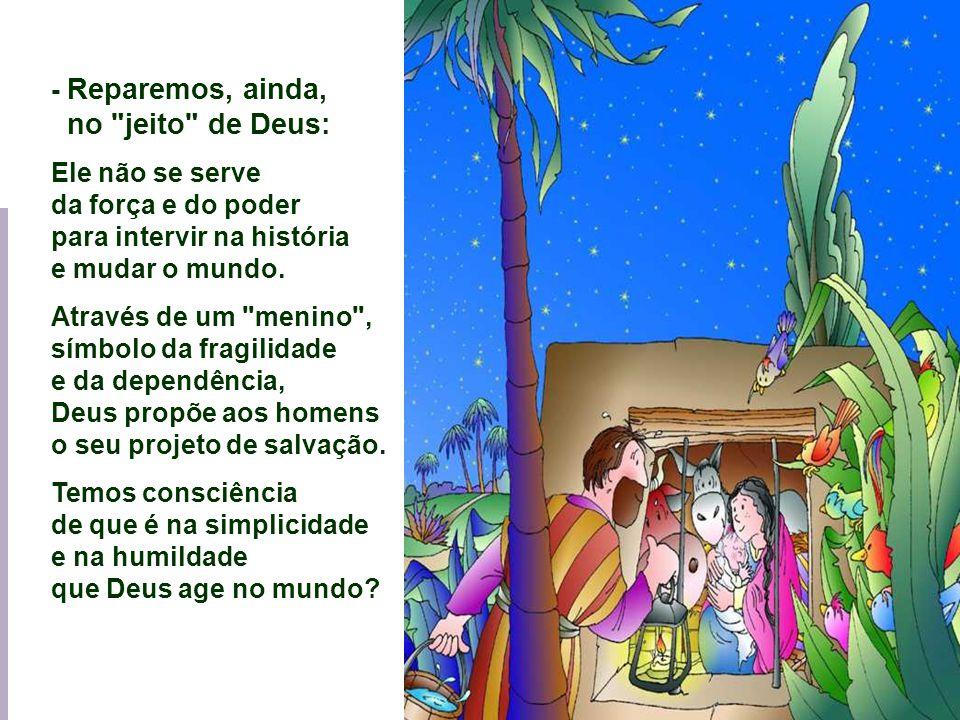 - Reparemos, ainda, no jeito de Deus: Ele não se serve da força e do poder para intervir na história e mudar o mundo.