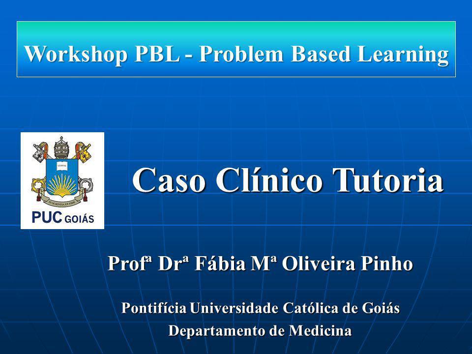 Caso Clínico Tutoria Workshop PBL - Problem Based Learning Profª Drª Fábia Mª Oliveira Pinho Pontifícia Universidade Católica de Goiás Departamento de