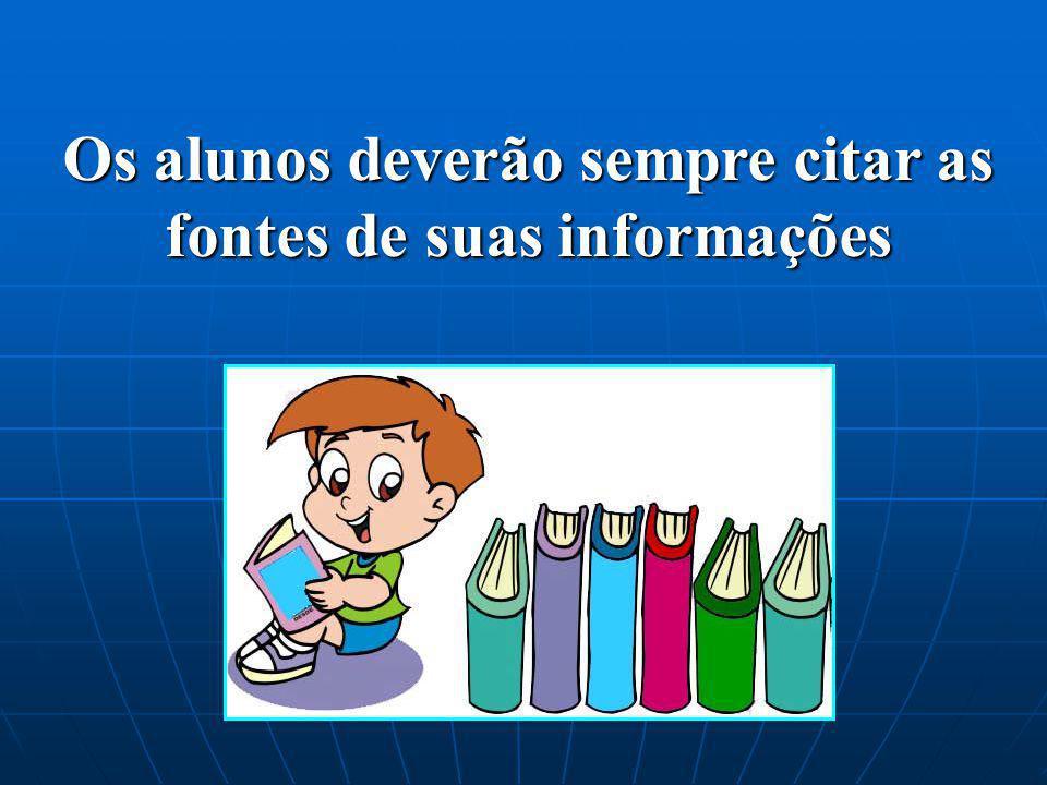 Os alunos deverão sempre citar as fontes de suas informações